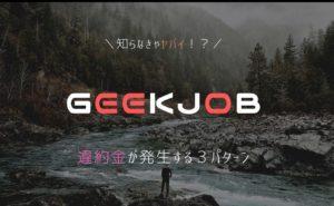 【知らなきゃヤバイ】GEEKJOBは違約金あり!【発生する3パターン】